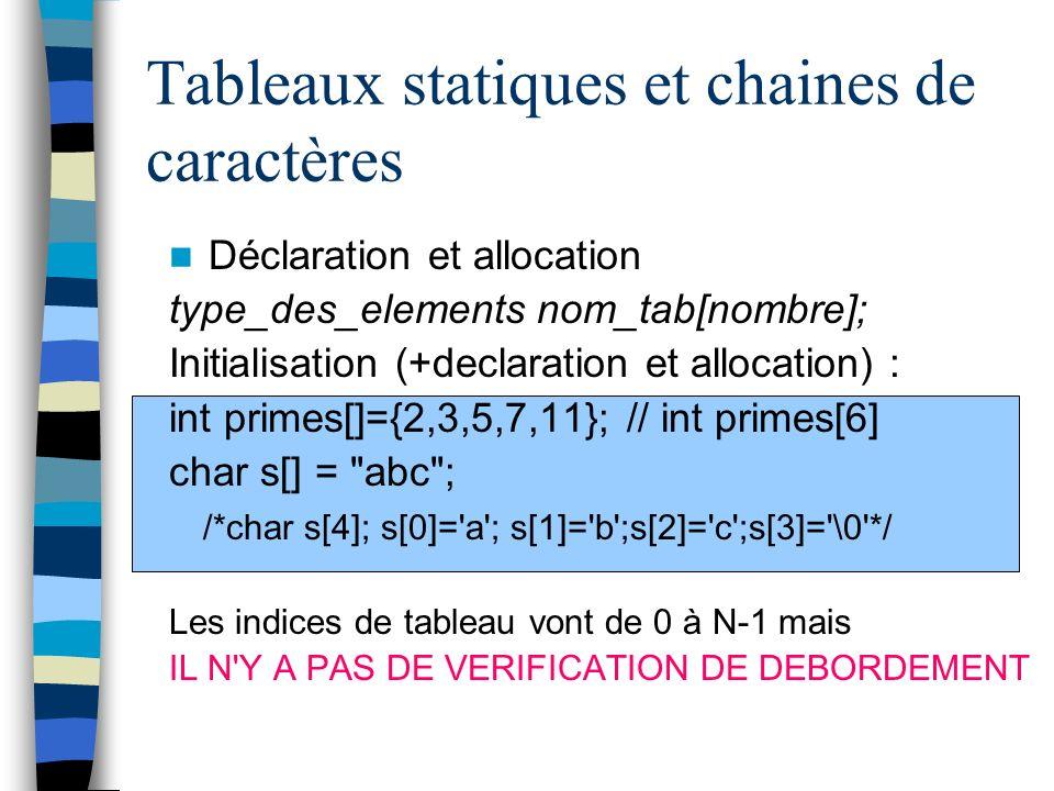 Tableaux statiques et chaines de caractères Déclaration et allocation type_des_elements nom_tab[nombre]; Initialisation (+declaration et allocation) :