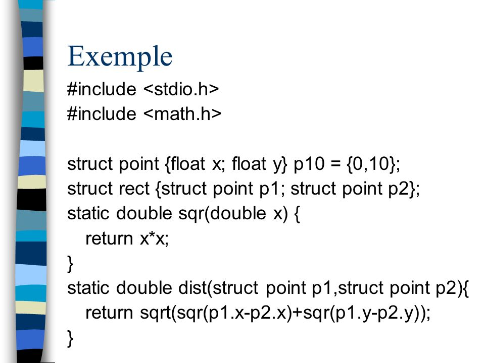 Exemple #include struct point {float x; float y} p10 = {0,10}; struct rect {struct point p1; struct point p2}; static double sqr(double x) { return x*