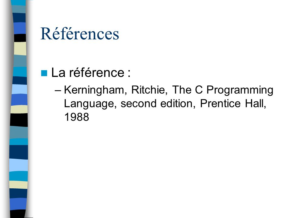 Références La référence : –Kerningham, Ritchie, The C Programming Language, second edition, Prentice Hall, 1988