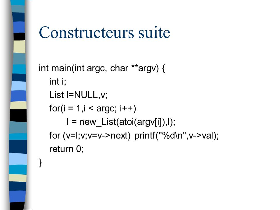 Constructeurs suite int main(int argc, char **argv) { int i; List l=NULL,v; for(i = 1,i < argc; i++) l = new_List(atoi(argv[i]),l); for (v=l;v;v=v->ne