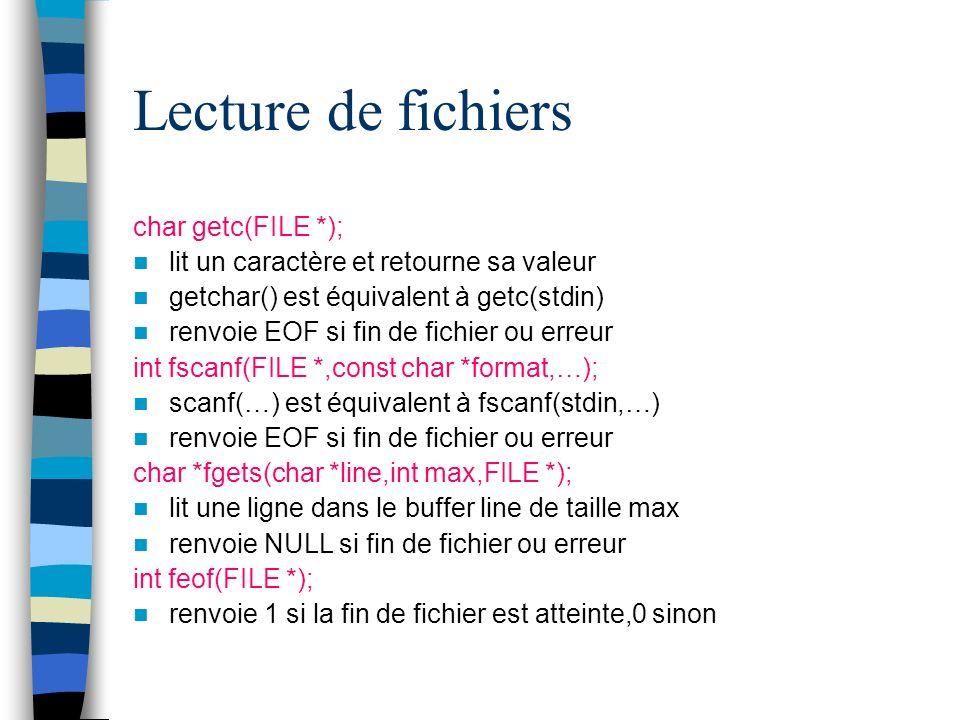 Lecture de fichiers char getc(FILE *); lit un caractère et retourne sa valeur getchar() est équivalent à getc(stdin) renvoie EOF si fin de fichier ou