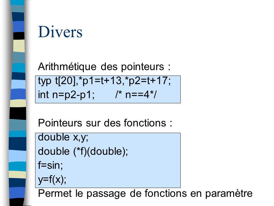 Divers Arithmétique des pointeurs : typ t[20],*p1=t+13,*p2=t+17; int n=p2-p1; /* n==4*/ Pointeurs sur des fonctions : double x,y; double (*f)(double);