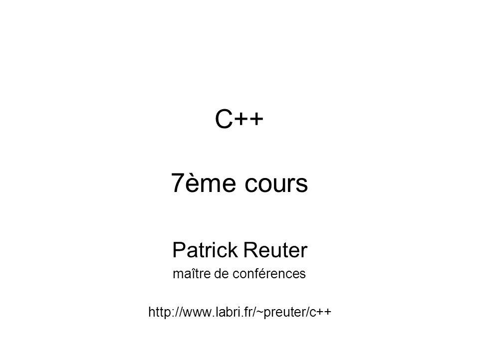 C++ 7ème cours Patrick Reuter maître de conférences http://www.labri.fr/~preuter/c++