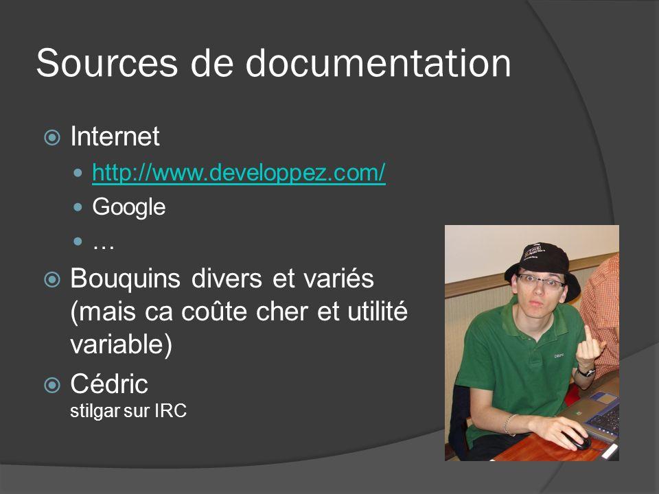 Sources de documentation Internet http://www.developpez.com/ Google … Bouquins divers et variés (mais ca coûte cher et utilité variable) Cédric stilgar sur IRC