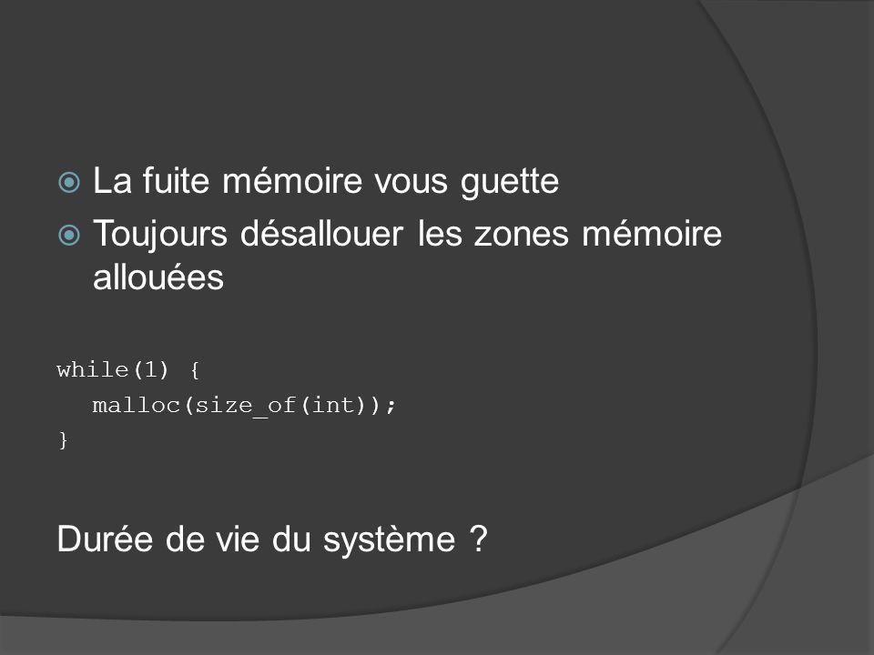 La fuite mémoire vous guette Toujours désallouer les zones mémoire allouées while(1) { malloc(size_of(int)); } Durée de vie du système