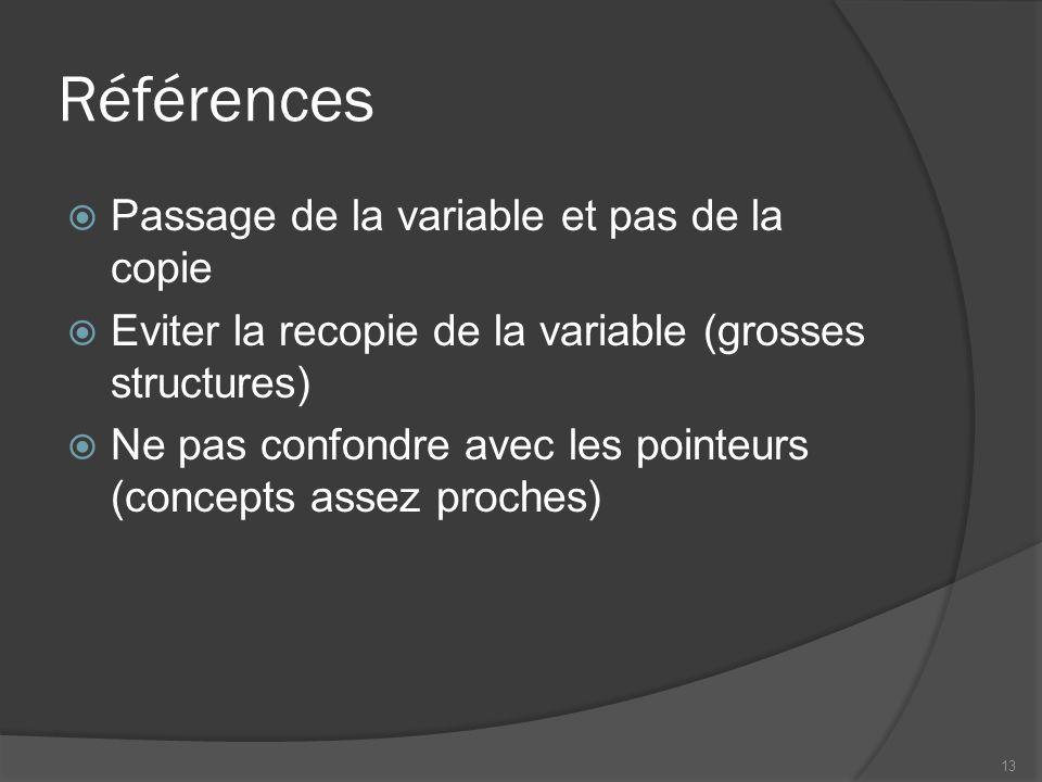 Références Passage de la variable et pas de la copie Eviter la recopie de la variable (grosses structures) Ne pas confondre avec les pointeurs (concepts assez proches) 13