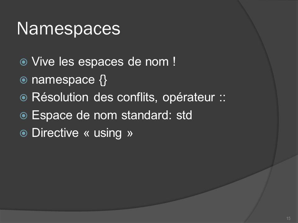 Namespaces Vive les espaces de nom ! namespace {} Résolution des conflits, opérateur :: Espace de nom standard: std Directive « using » 15