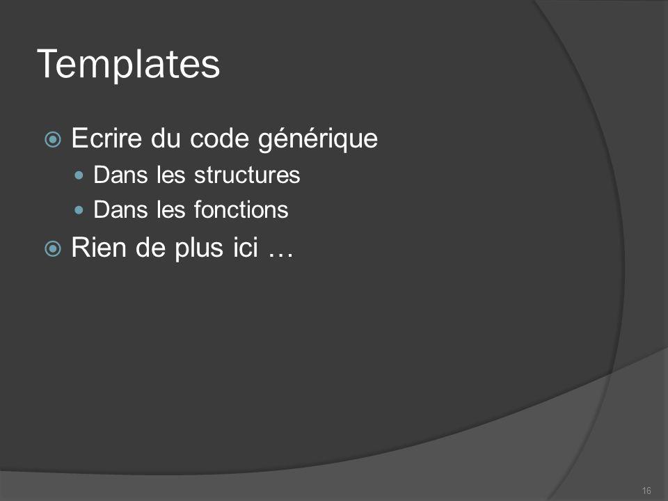 Templates Ecrire du code générique Dans les structures Dans les fonctions Rien de plus ici … 16