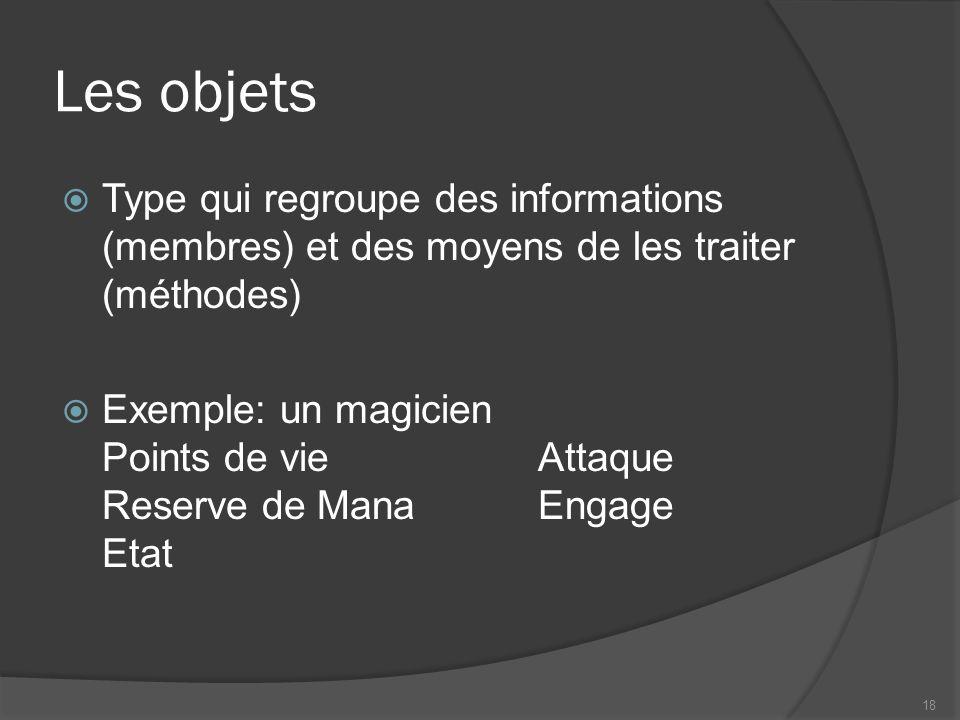 Les objets Type qui regroupe des informations (membres) et des moyens de les traiter (méthodes) Exemple: un magicien Points de vieAttaque Reserve de ManaEngage Etat 18