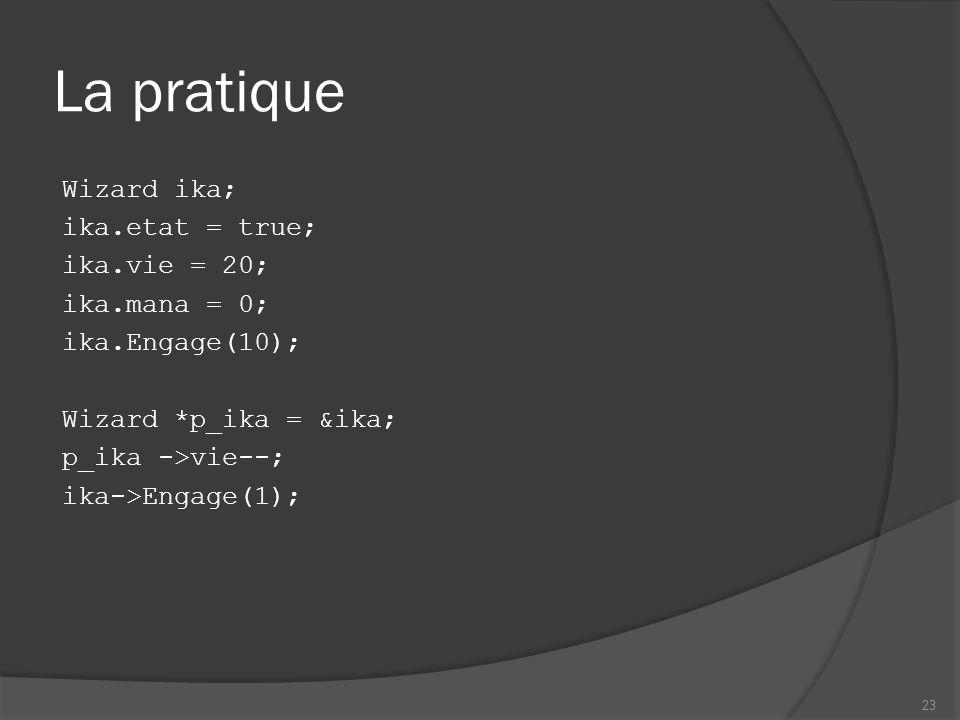 La pratique Wizard ika; ika.etat = true; ika.vie = 20; ika.mana = 0; ika.Engage(10); Wizard *p_ika = &ika; p_ika ->vie--; ika->Engage(1); 23