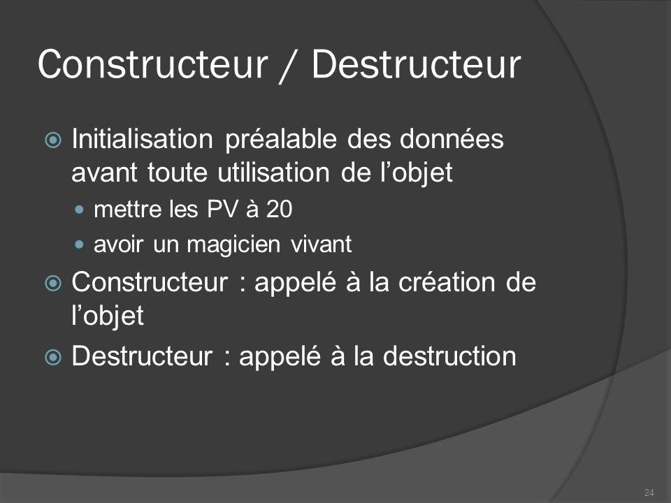 Constructeur / Destructeur Initialisation préalable des données avant toute utilisation de lobjet mettre les PV à 20 avoir un magicien vivant Constructeur : appelé à la création de lobjet Destructeur : appelé à la destruction 24