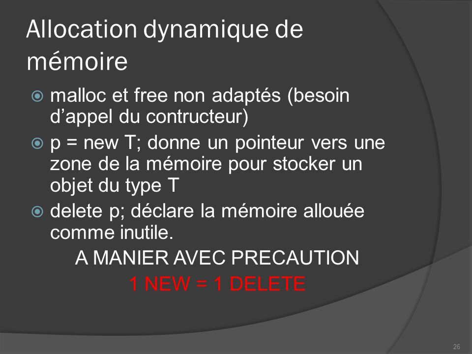 Allocation dynamique de mémoire malloc et free non adaptés (besoin dappel du contructeur) p = new T; donne un pointeur vers une zone de la mémoire pour stocker un objet du type T delete p; déclare la mémoire allouée comme inutile.