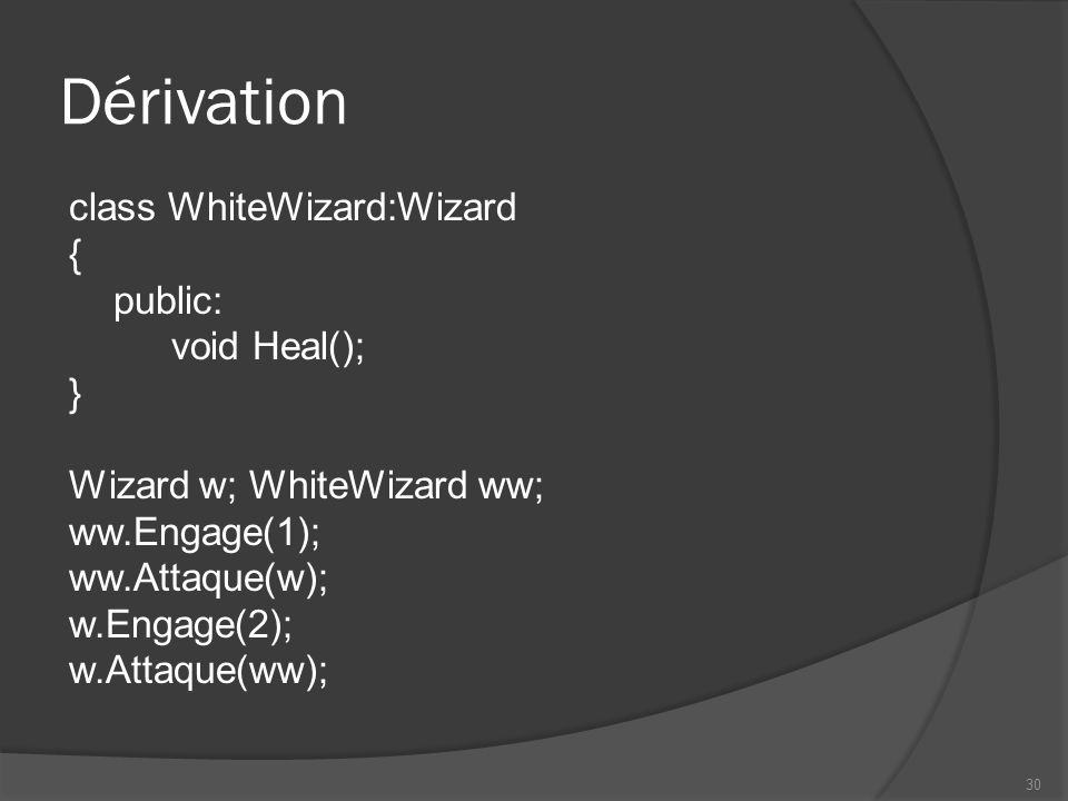 Dérivation class WhiteWizard:Wizard { public: void Heal(); } Wizard w; WhiteWizard ww; ww.Engage(1); ww.Attaque(w); w.Engage(2); w.Attaque(ww); 30
