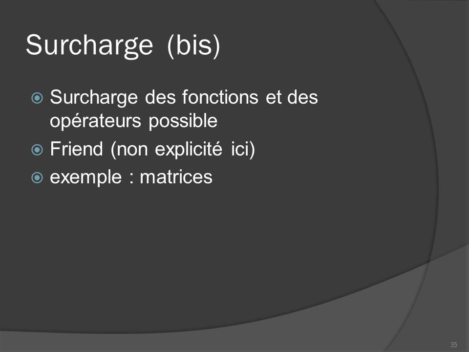 Surcharge(bis) Surcharge des fonctions et des opérateurs possible Friend (non explicité ici) exemple : matrices 35