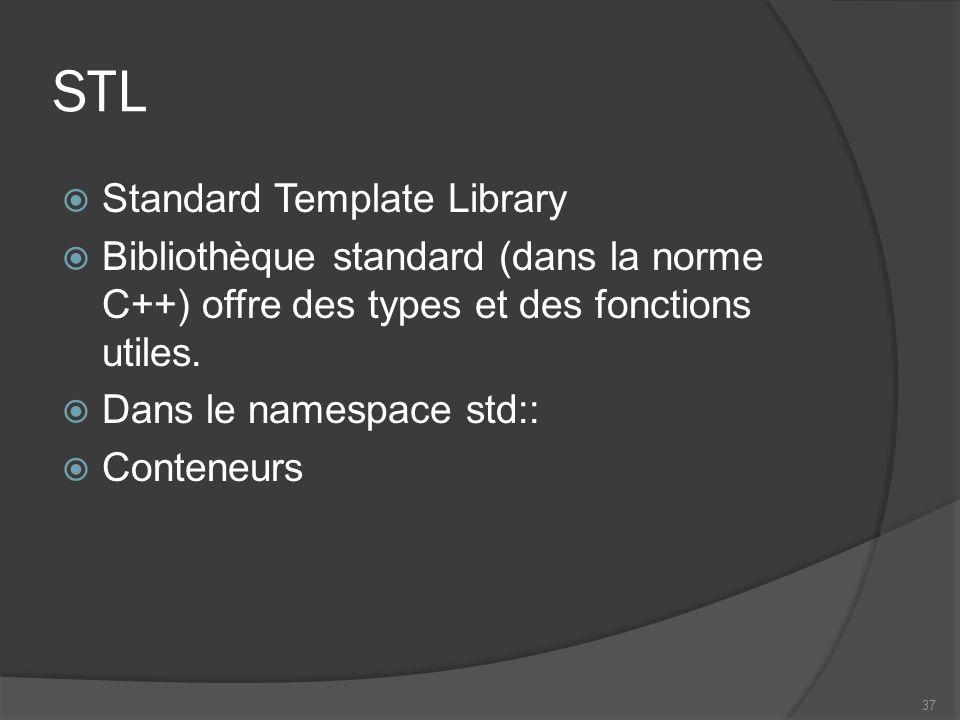 STL Standard Template Library Bibliothèque standard (dans la norme C++) offre des types et des fonctions utiles. Dans le namespace std:: Conteneurs 37