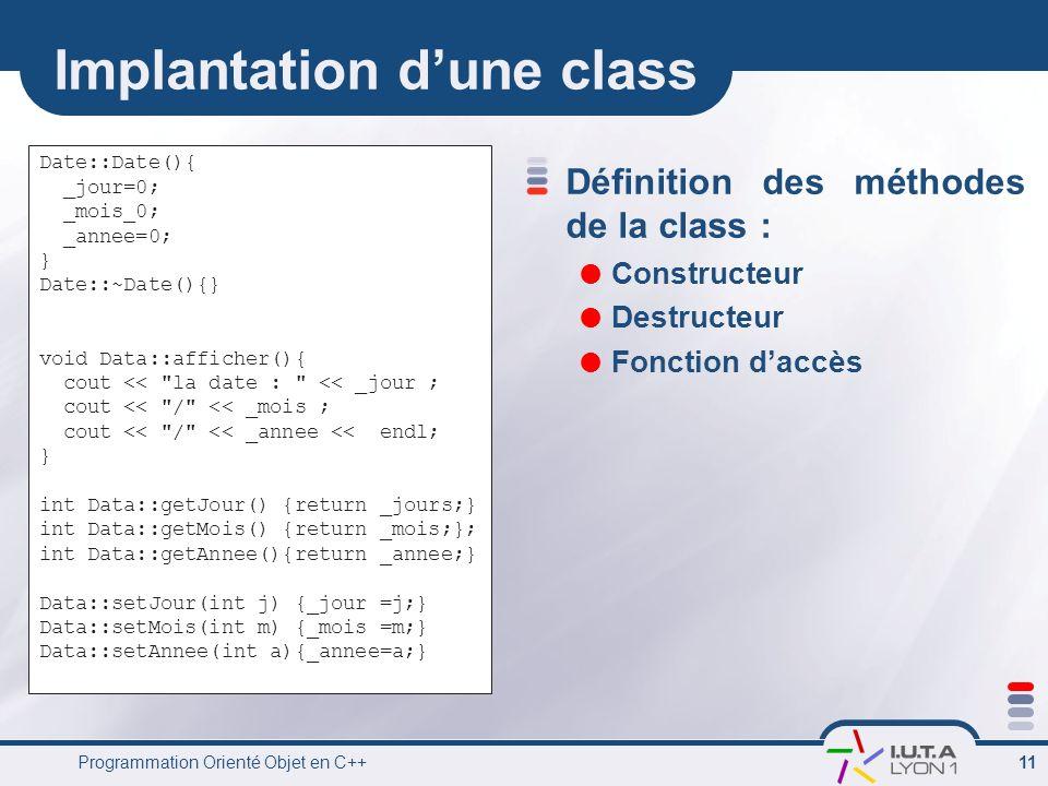 Programmation Orienté Objet en C++ 11 Implantation dune class Définition des méthodes de la class : Constructeur Destructeur Fonction daccès Date::Dat