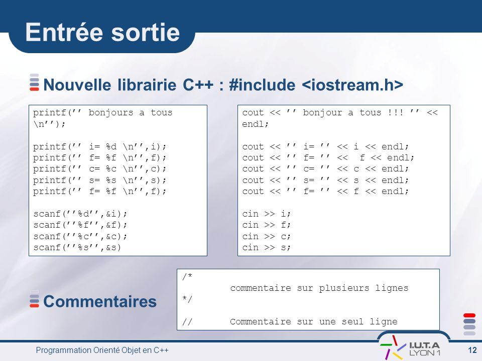 Programmation Orienté Objet en C++ 12 Entrée sortie Nouvelle librairie C++ : #include Commentaires printf( bonjours a tous \n); printf( i= %d \n,i); p