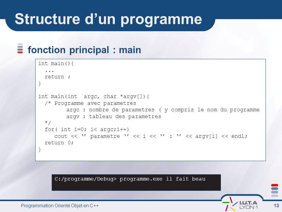 Programmation Orienté Objet en C++ 13 Structure dun programme fonction principal : main int main(){... return ; } int main(int argc, char *argv[]){ /*