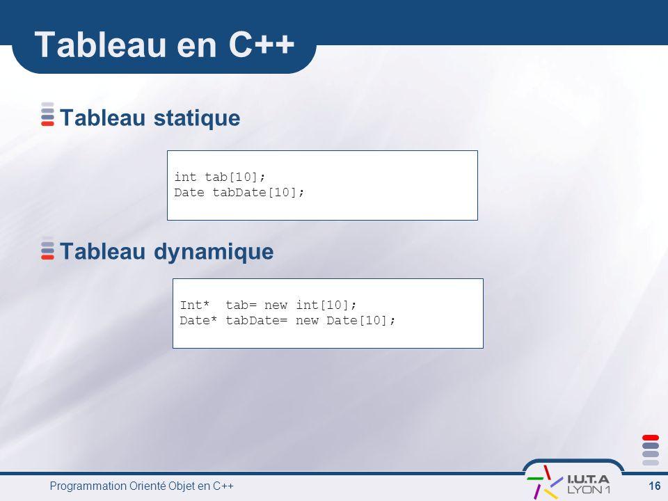 Programmation Orienté Objet en C++ 16 Tableau en C++ Tableau statique Tableau dynamique int tab[10]; Date tabDate[10]; Int* tab= new int[10]; Date* ta