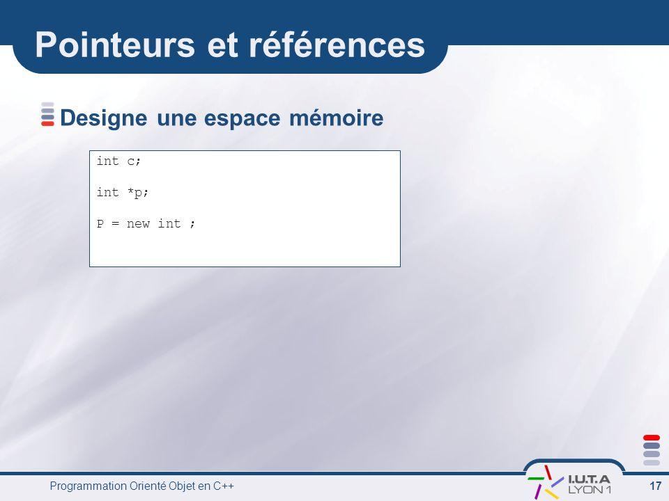 Programmation Orienté Objet en C++ 17 Pointeurs et références Designe une espace mémoire int c; int *p; P = new int ;