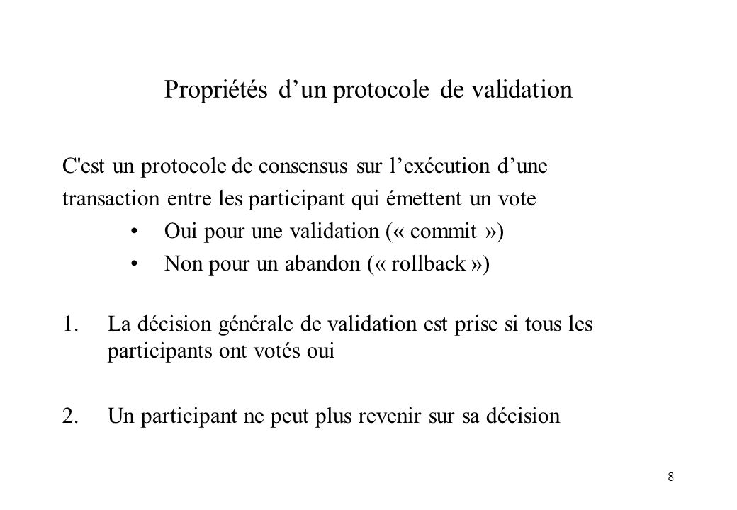 8 Propriétés dun protocole de validation C est un protocole de consensus sur lexécution dune transaction entre les participant qui émettent un vote Oui pour une validation (« commit ») Non pour un abandon (« rollback ») 1.La décision générale de validation est prise si tous les participants ont votés oui 2.Un participant ne peut plus revenir sur sa décision