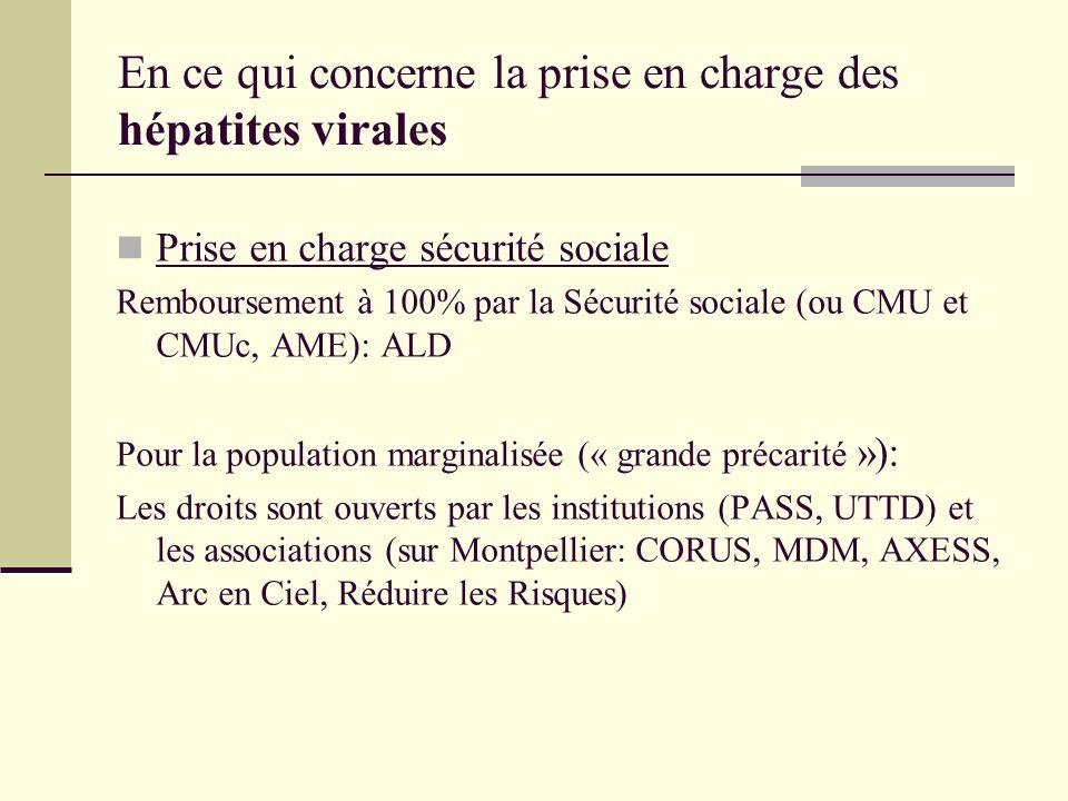 En ce qui concerne la prise en charge des hépatites virales Prise en charge sécurité sociale Remboursement à 100% par la Sécurité sociale (ou CMU et CMUc, AME): ALD Pour la population marginalisée (« grande précarité »): Les droits sont ouverts par les institutions (PASS, UTTD) et les associations (sur Montpellier: CORUS, MDM, AXESS, Arc en Ciel, Réduire les Risques)