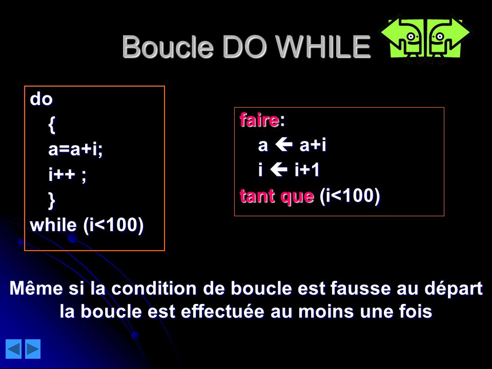Boucle DO WHILE do{a=a+i;i++ ;} while (i<100) faire: a a+i i i+1 i i+1 tant que (i<100) Même si la condition de boucle est fausse au départ la boucle
