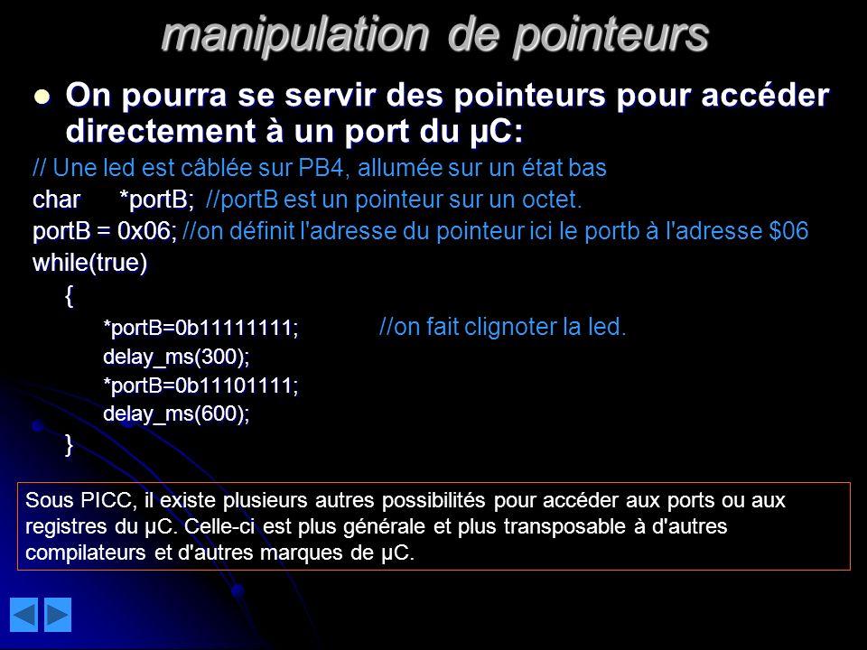 manipulation de pointeurs On pourra se servir des pointeurs pour accéder directement à un port du µC: On pourra se servir des pointeurs pour accéder directement à un port du µC: // Une led est câblée sur PB4, allumée sur un état bas char*portB; char*portB;//portB est un pointeur sur un octet.