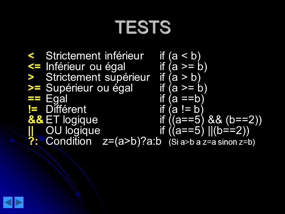 TESTS = b) >Strictement supérieurif (a > b) >=Supérieur ou égalif (a >= b) ==Egalif (a ==b) !=Différentif (a != b) &&ET logiqueif ((a==5) && (b==2)) ||OU logiqueif ((a==5) ||(b==2)) ?:Conditionz=(a>b)?a:b (Si a>b a z=a sinon z=b)