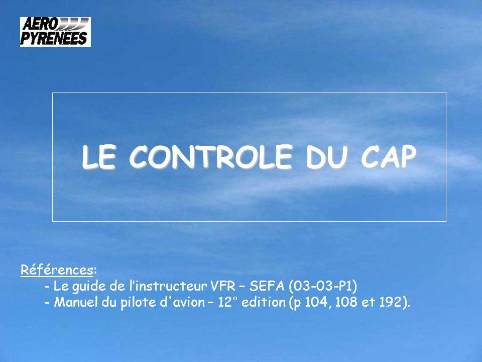 LE CONTROLE DU CAP Références: - Le guide de linstructeur VFR – SEFA (03-03-P1) - Manuel du pilote d'avion – 12° edition (p 104, 108 et 192).