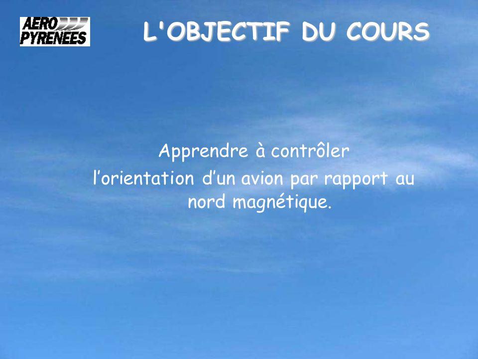 L'OBJECTIF DU COURS Apprendre à contrôler lorientation dun avion par rapport au nord magnétique.