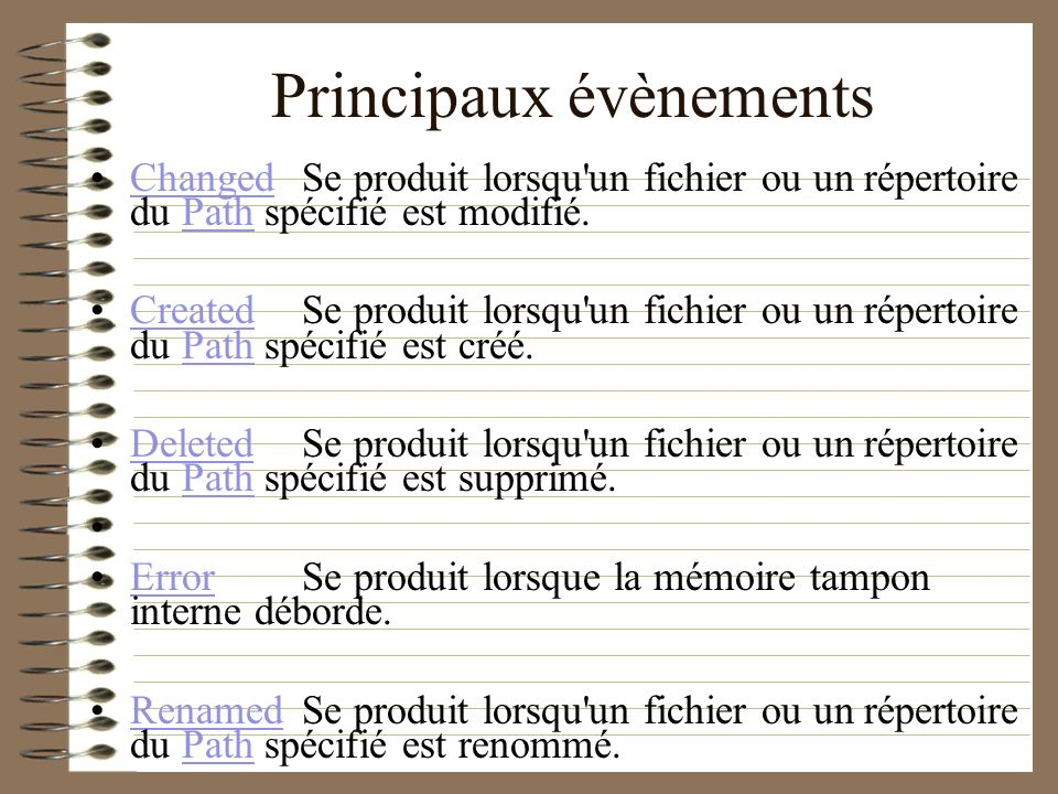 Principaux évènements ChangedSe produit lorsqu'un fichier ou un répertoire du Path spécifié est modifié.ChangedPath CreatedSe produit lorsqu'un fichie