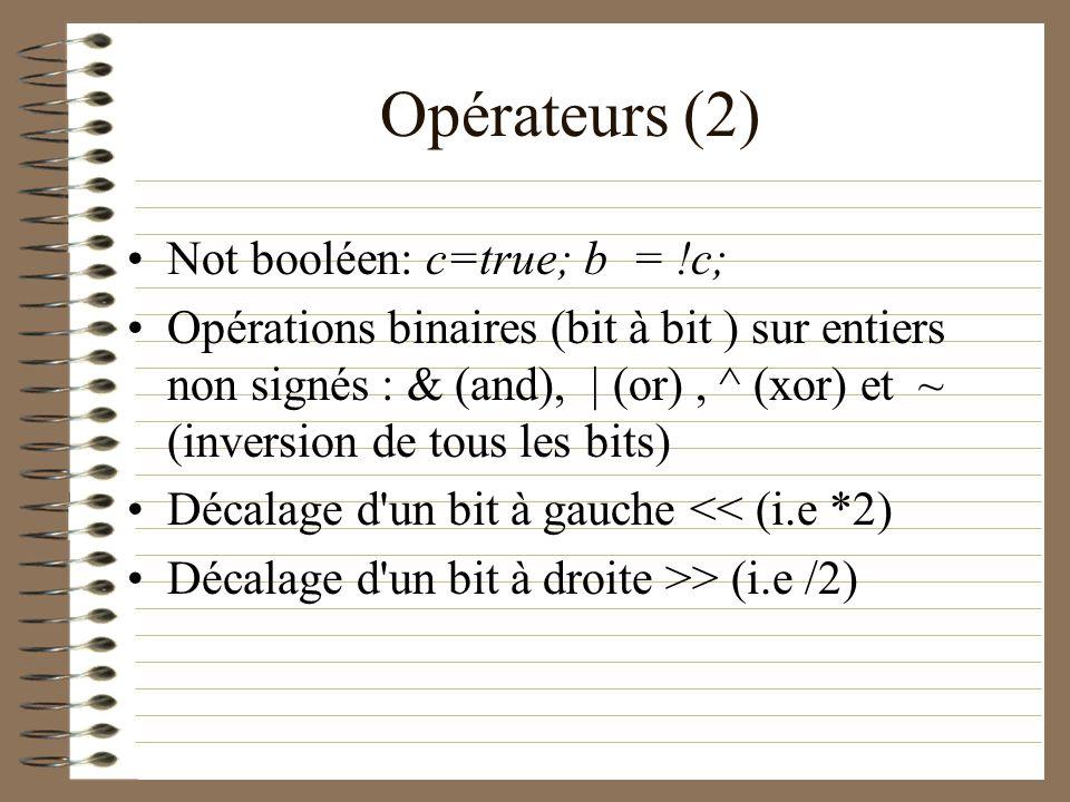 Opérateurs (2) Not booléen: c=true; b = !c; Opérations binaires (bit à bit ) sur entiers non signés : & (and), | (or), ^ (xor) et ~ (inversion de tous