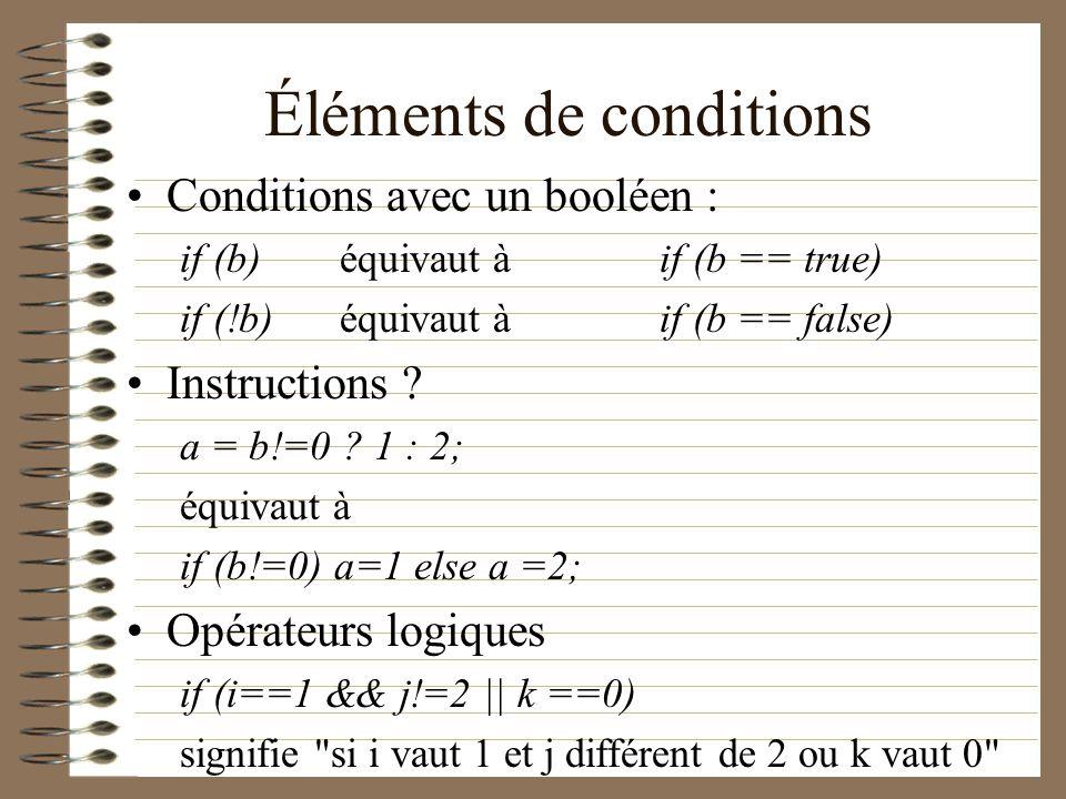 Éléments de conditions Conditions avec un booléen : if (b)équivaut à if (b == true) if (!b)équivaut à if (b == false) Instructions ? a = b!=0 ? 1 : 2;