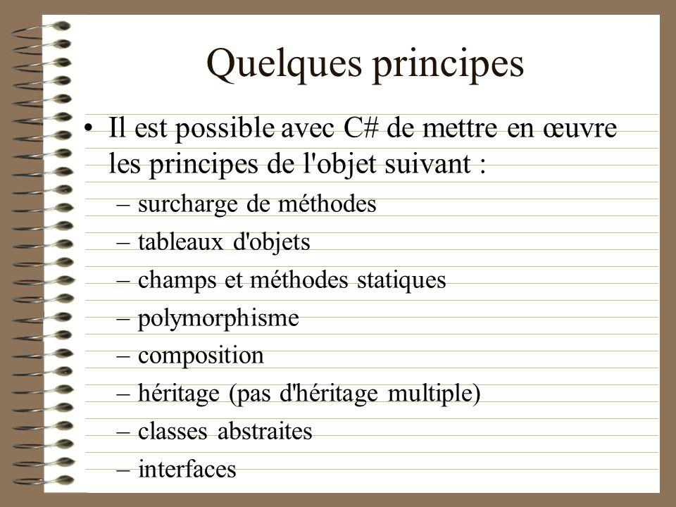 Quelques principes Il est possible avec C# de mettre en œuvre les principes de l'objet suivant : –surcharge de méthodes –tableaux d'objets –champs et