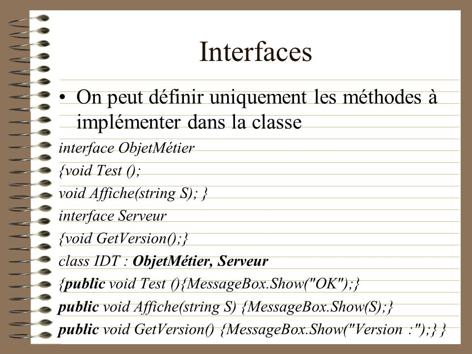 Interfaces On peut définir uniquement les méthodes à implémenter dans la classe interface ObjetMétier {void Test (); void Affiche(string S); } interfa