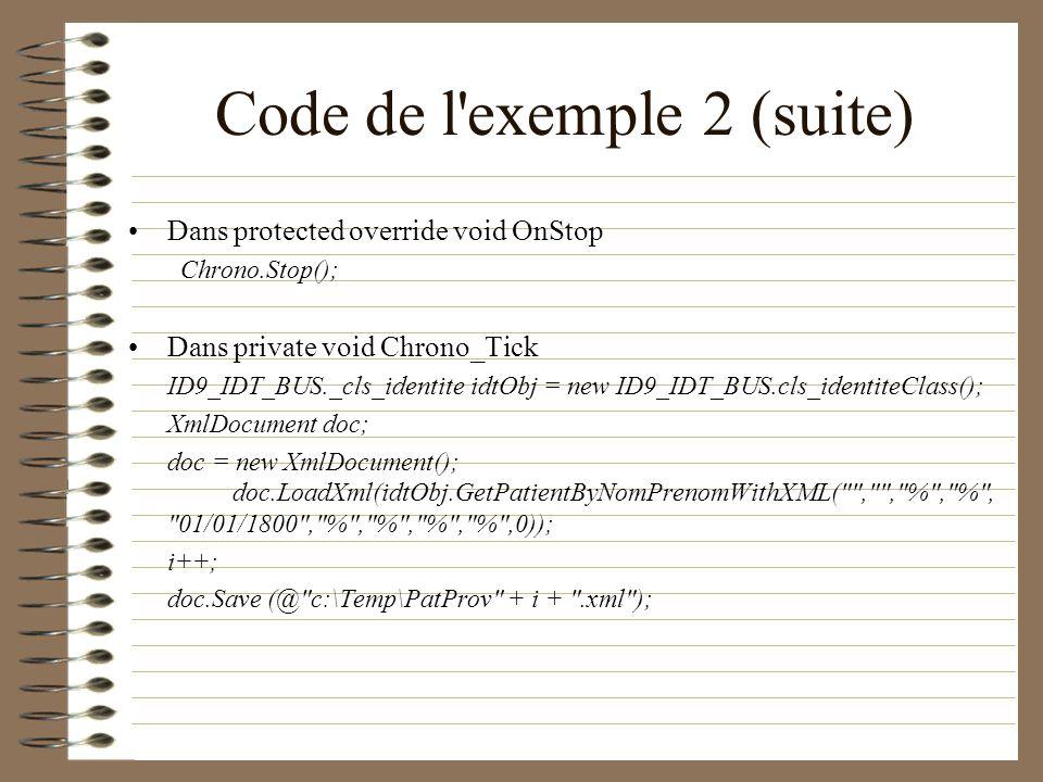 Code de l'exemple 2 (suite) Dans protected override void OnStop Chrono.Stop(); Dans private void Chrono_Tick ID9_IDT_BUS._cls_identite idtObj = new ID
