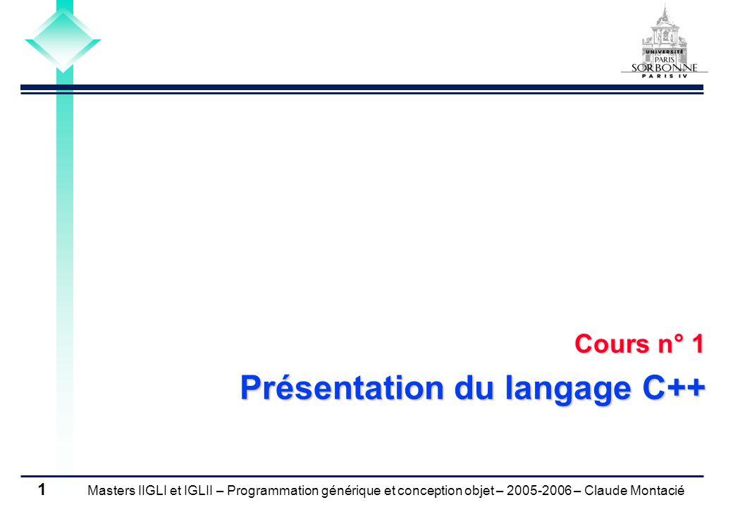 Masters IIGLI et IGLII – Programmation générique et conception objet – 2005-2006 – Claude Montacié 2 Plan du cours 1)Présentation du langage C++ 2)Flots et gestion de fichiers 3)Généricité 4)Structure de données abstraites 5)La librairie STL 1 6)La librairie STL 2 7)De C++ à Perl 8)De Java à C++ 9)Classes abstraites et interface 10)Conteneurs séquentiels et associatifs 11)Gestion de documents textuels 12)Document XML sous Swing