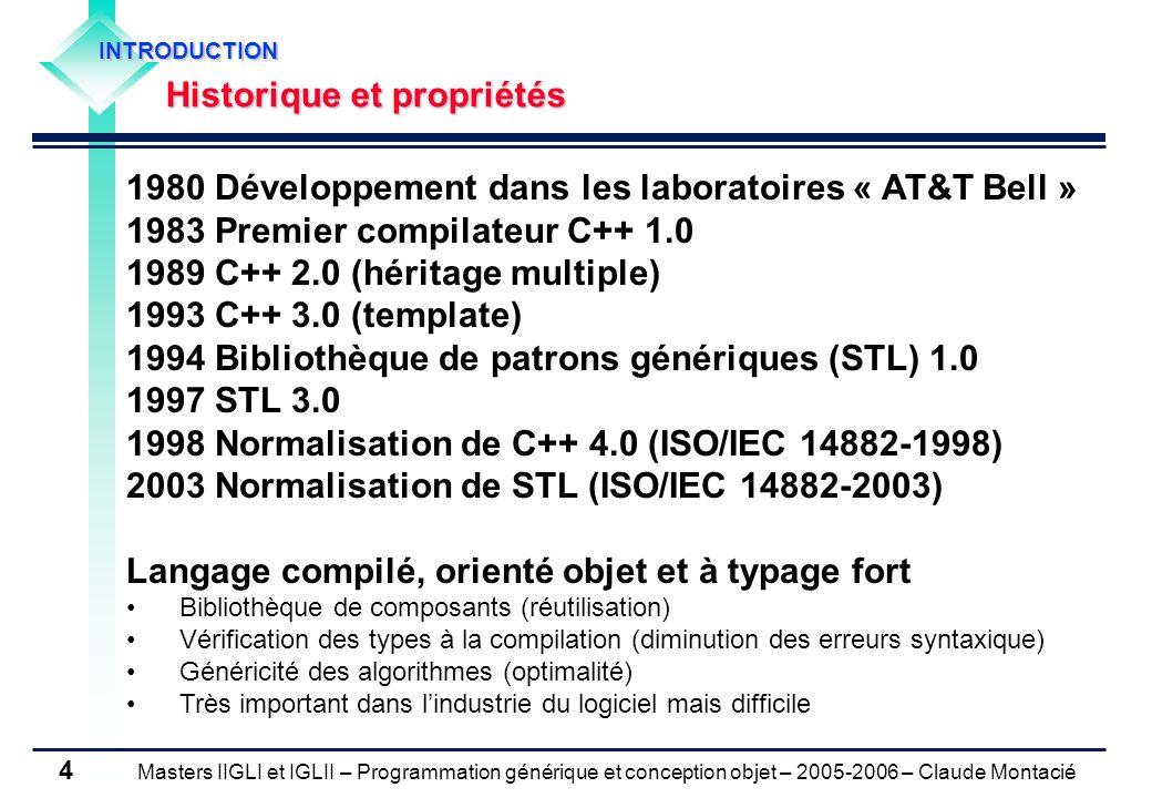 Masters IIGLI et IGLII – Programmation générique et conception objet – 2005-2006 – Claude Montacié 5 INTRODUCTION Comparaison avec les langages Java et Perl Efficacité (rapidité de traitement) Forte en langage C++ (proche de celle obtenue en langage assembleur), Rapport 1 à 10 avec le langage Java, Rapport 1 à 100 avec le langage Perl Abstraction (Masquage des couches physiques dexécution) Possible en langage C++ (déconseillé en règle générale), Impossible en langage Java et Perl Expressivité (rapidité de transcription de connaissances métiers) Faible en langage C++, Forte en langage Java (pour les interfaces graphiques), Forte en langage Perl (pour les expressions régulières)