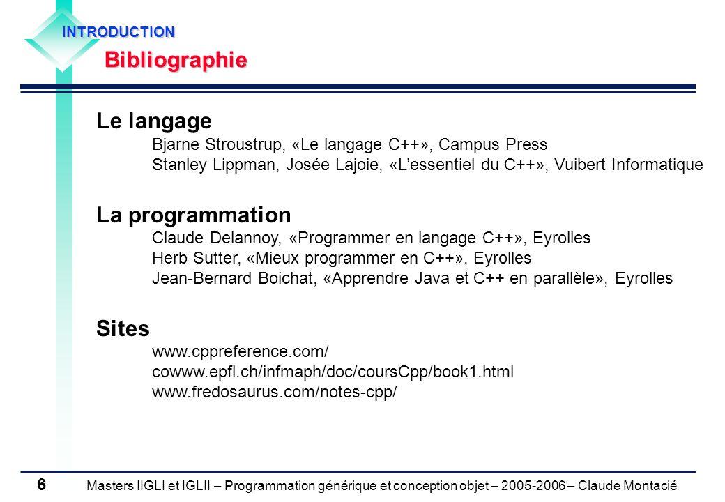 Masters IIGLI et IGLII – Programmation générique et conception objet – 2005-2006 – Claude Montacié 7 INTRODUCTION Différences entre le langage C++ et le langage C C++ est un sur-ensemble de C Compatibilité ascendante (quelques exceptions depuis C++ 3.0) Avantages Maintenance dapplications en C Interfaces avec des bibliothèques en C Inconvénients (mixage code C/code C++) Diminution drastique de la qualité de programmation Structures de données confuses (utilisation des pointeurs) Effets de bord imprévisibles (faible protection des données) … Solution Restriction aux spécificités du langage C++ par rapport au langage C Encapsulation des parties de code en langage C