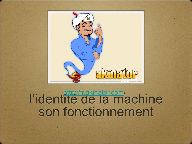 lidentité de la machine son fonctionnement http://fr.akinator.comhttp://fr.akinator.com/ http://fr.akinator.comhttp://fr.akinator.com/