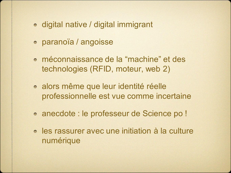 digital native / digital immigrant paranoïa / angoisse méconnaissance de la machine et des technologies (RFID, moteur, web 2) alors même que leur identité réelle professionnelle est vue comme incertaine anecdote : le professeur de Science po .
