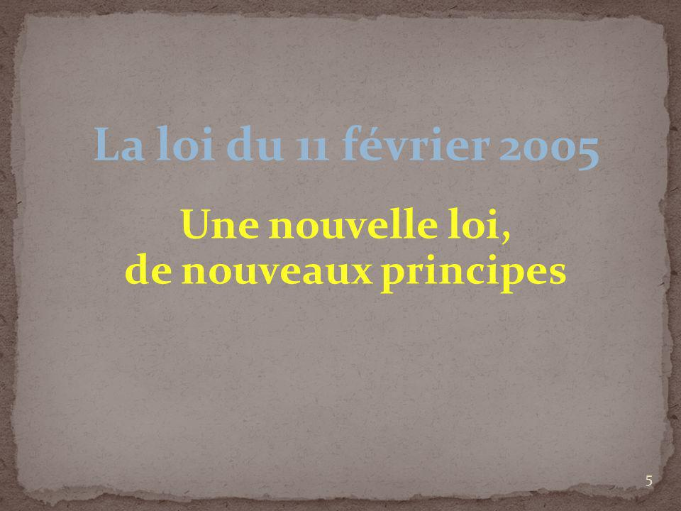 La loi du 11 février 2005 Une nouvelle loi, de nouveaux principes 5