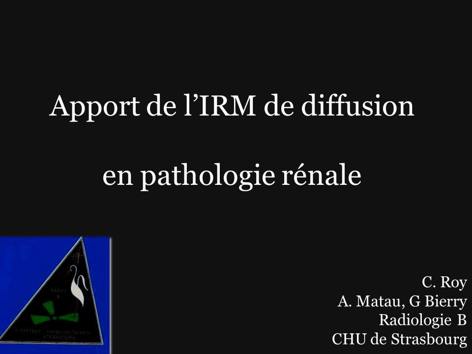 Apport de lIRM de diffusion en pathologie rénale C. Roy A. Matau, G Bierry Radiologie B CHU de Strasbourg