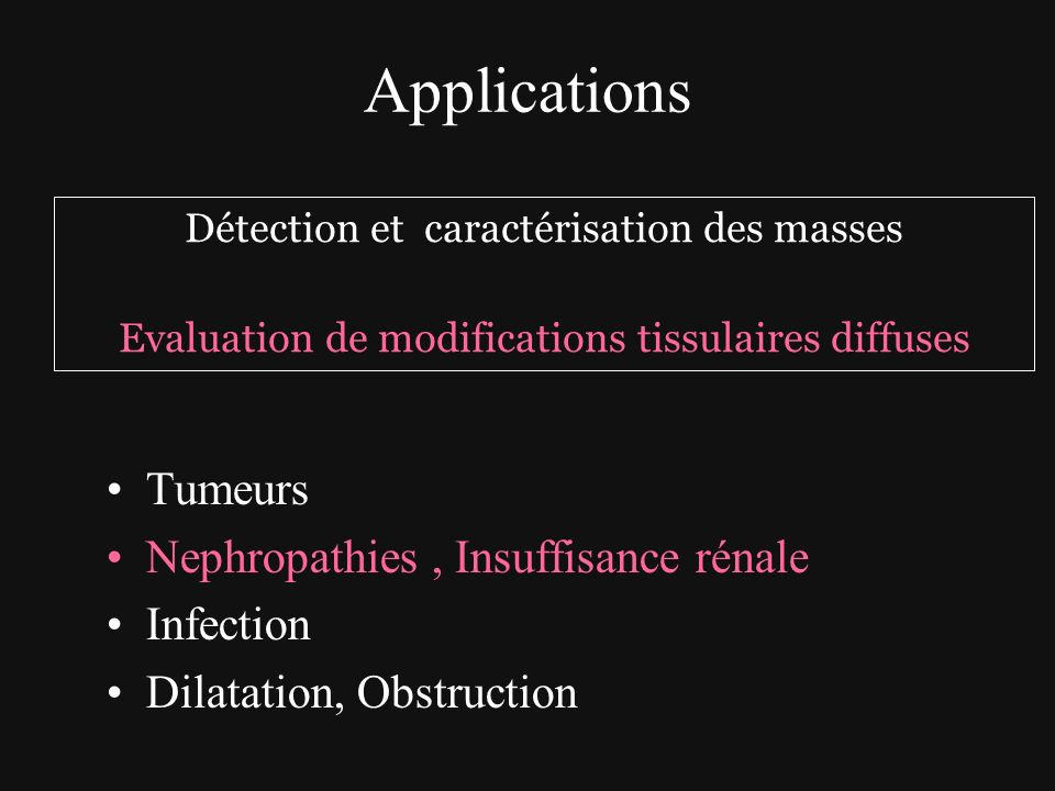 Applications Tumeurs Nephropathies, Insuffisance rénale Infection Dilatation, Obstruction Détection et caractérisation des masses Evaluation de modifi
