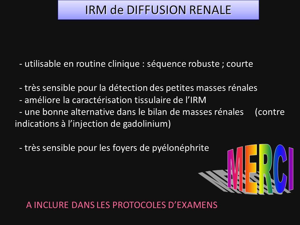 - utilisable en routine clinique : séquence robuste ; courte - très sensible pour la détection des petites masses rénales - améliore la caractérisatio
