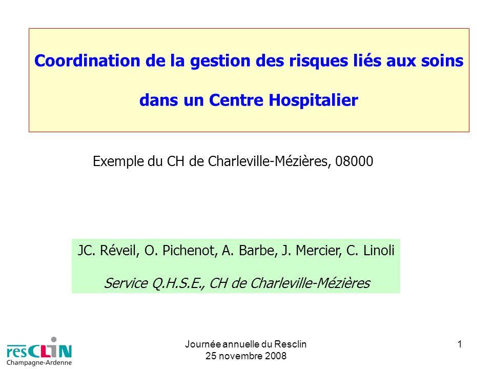 Journée annuelle du Resclin 25 novembre 2008 1 Coordination de la gestion des risques liés aux soins dans un Centre Hospitalier Exemple du CH de Charl