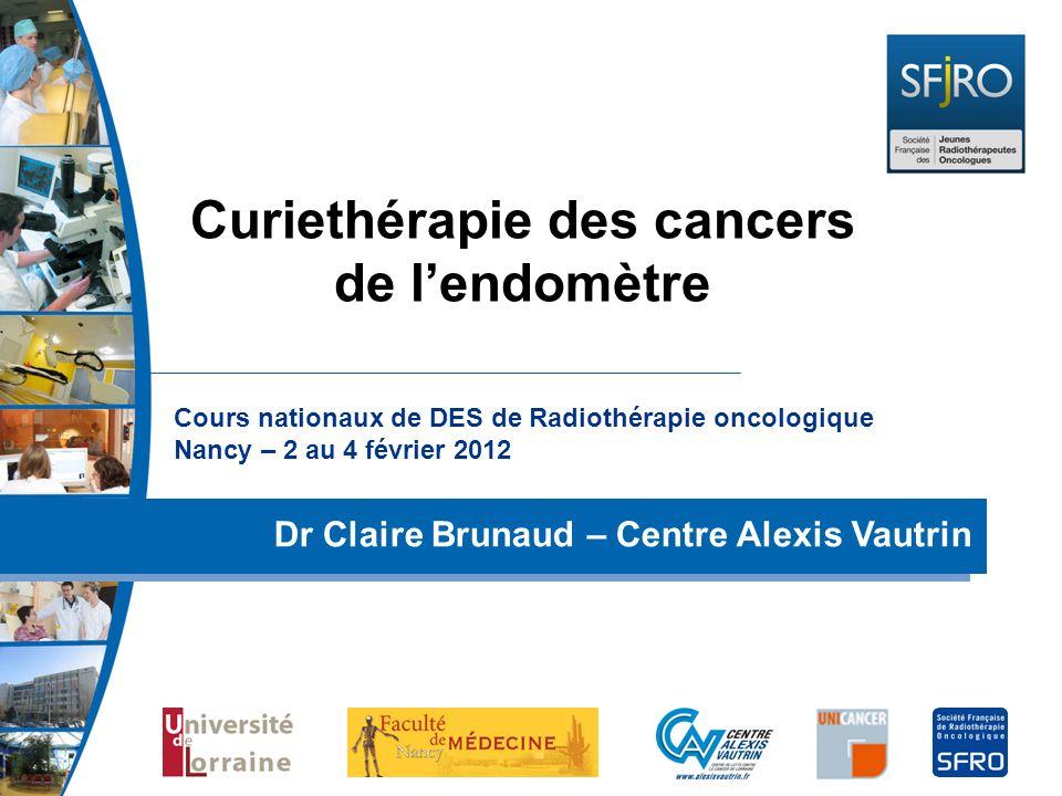 Cours nationaux de DES de Radiothérapie oncologique Nancy – 2 au 4 février 2012 Dr Claire Brunaud – Centre Alexis Vautrin Curiethérapie des cancers de