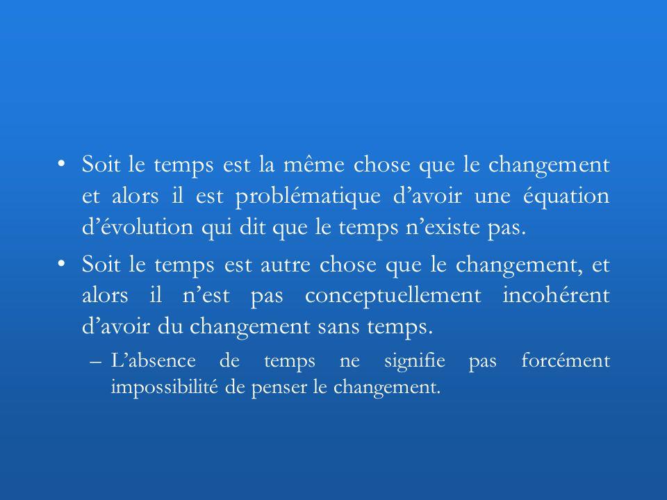 Soit le temps est la même chose que le changement et alors il est problématique davoir une équation dévolution qui dit que le temps nexiste pas. Soit