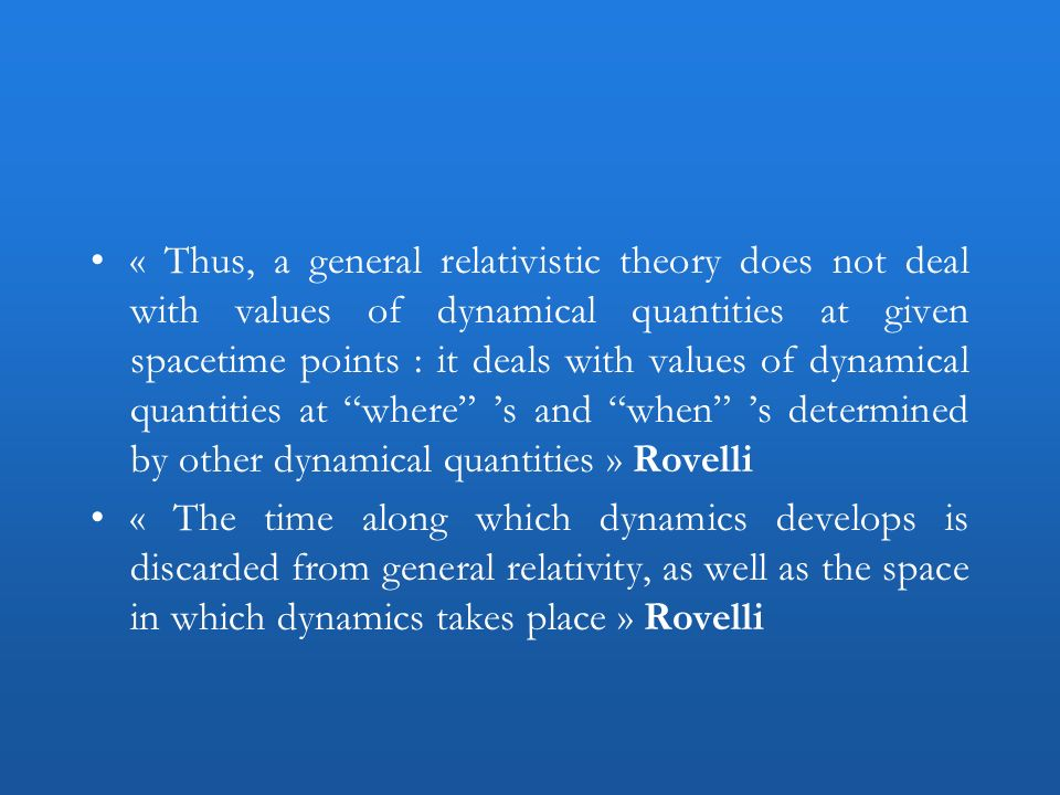 « Thus, a general relativistic theory does not deal with values of dynamical quantities at given spacetime points : it deals with values of dynamical
